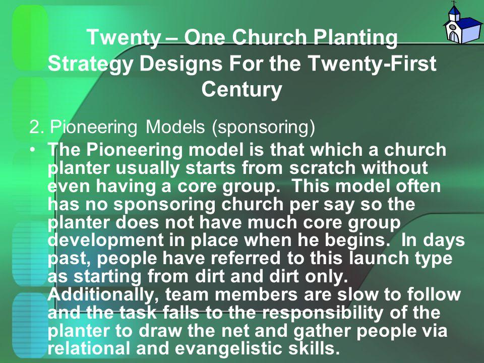 Twenty – One Church Planting Strategy Designs For the Twenty-First Century 2. Pioneering Models (sponsoring) The Pioneering model is that which a chur