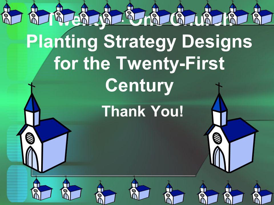 Twenty – One Church Planting Strategy Designs for the Twenty-First Century Thank You!