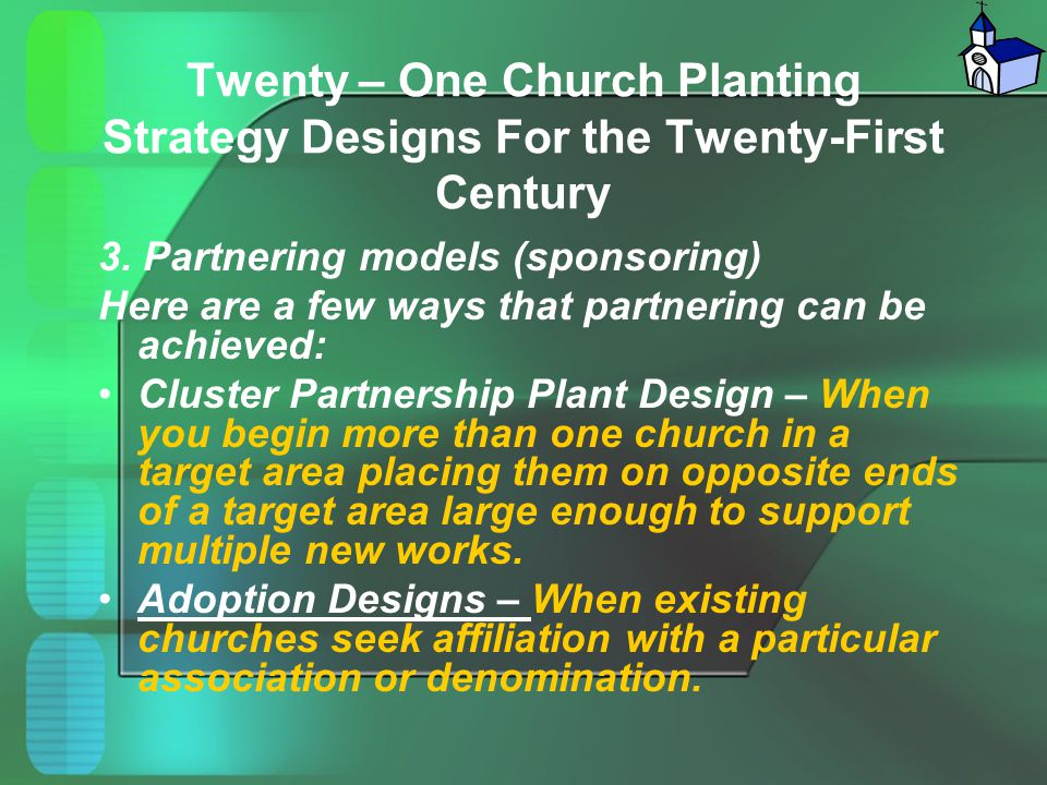 Twenty – One Church Planting Strategy Designs For the Twenty-First Century 3. Partnering models (sponsoring) Here are a few ways that partnering can b