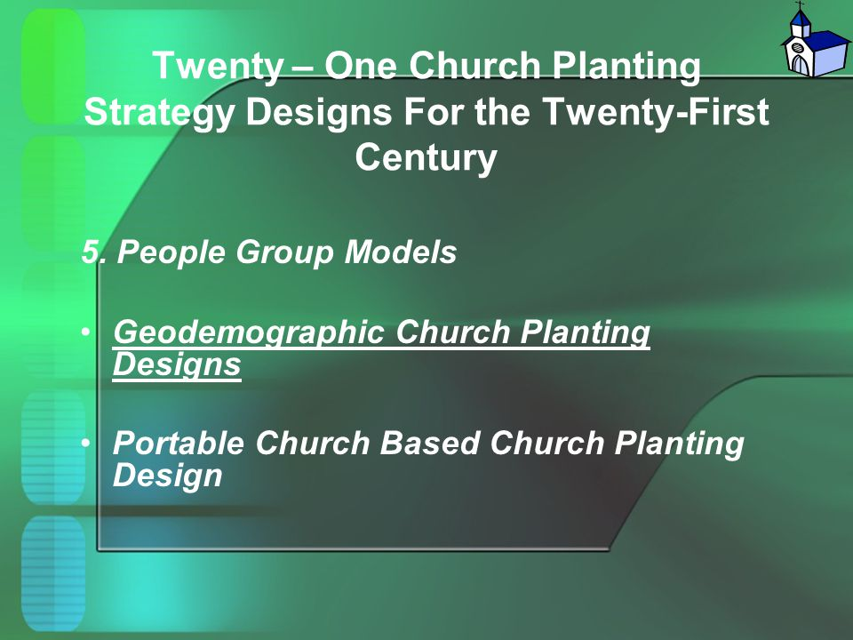 Twenty – One Church Planting Strategy Designs For the Twenty-First Century 5. People Group Models Geodemographic Church Planting Designs Portable Chur