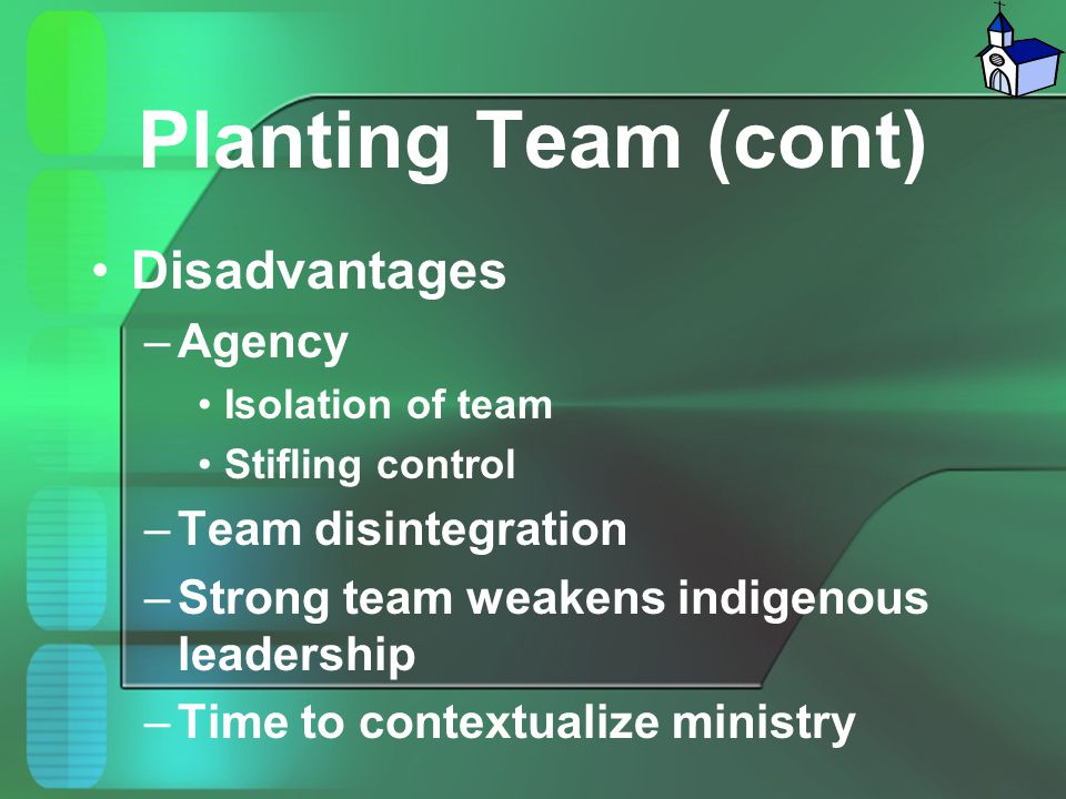 Planting Team (cont) Disadvantages –Agency Isolation of team Stifling control –Team disintegration –Strong team weakens indigenous leadership –Time to