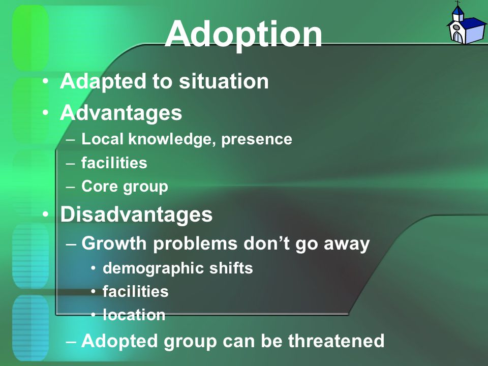 Adoption Adapted to situation Advantages –Local knowledge, presence –facilities –Core group Disadvantages –Growth problems don't go away demographic s