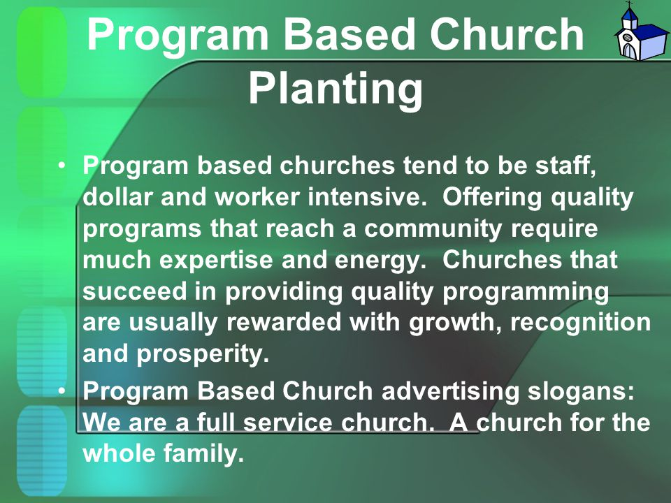 Program Based Church Planting Program based churches tend to be staff, dollar and worker intensive. Offering quality programs that reach a community r