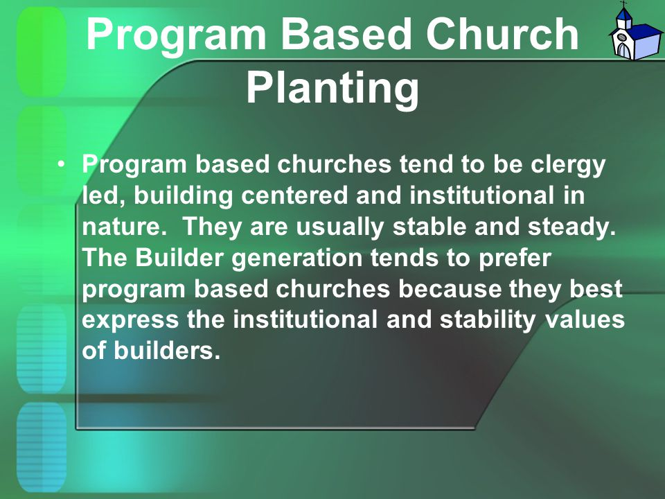 Program Based Church Planting Program based churches tend to be clergy led, building centered and institutional in nature. They are usually stable and
