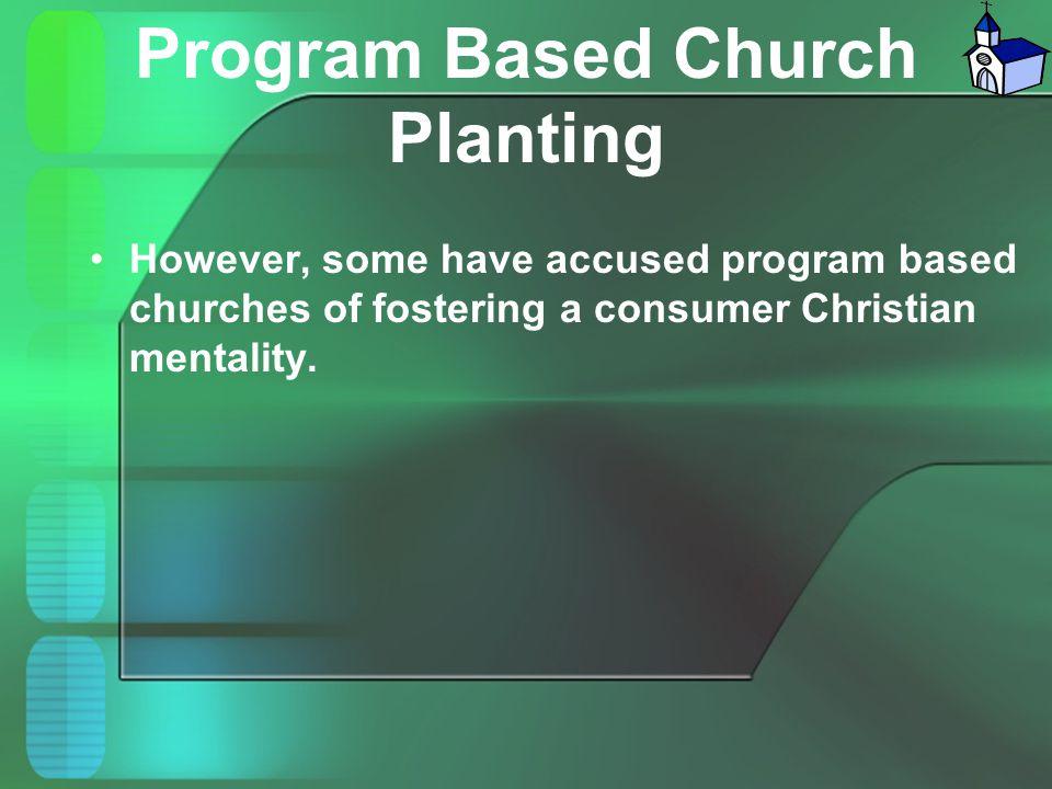 Program Based Church Planting However, some have accused program based churches of fostering a consumer Christian mentality.