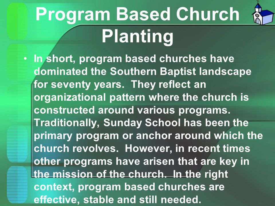 Program Based Church Planting In short, program based churches have dominated the Southern Baptist landscape for seventy years. They reflect an organi