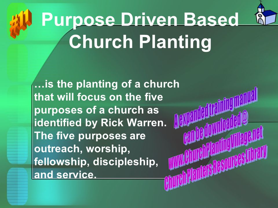Purpose Driven Based Church Planting …is the planting of a church that will focus on the five purposes of a church as identified by Rick Warren. The f