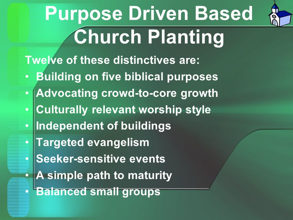 Purpose Driven Based Church Planting Twelve of these distinctives are: Building on five biblical purposes Advocating crowd-to-core growth Culturally r