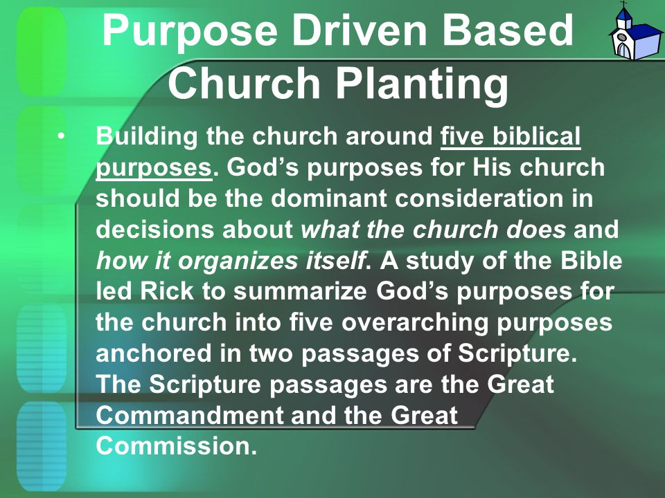 Purpose Driven Based Church Planting Building the church around five biblical purposes. God's purposes for His church should be the dominant considera