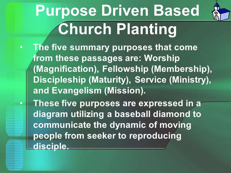 Purpose Driven Based Church Planting The five summary purposes that come from these passages are: Worship (Magnification), Fellowship (Membership), Di