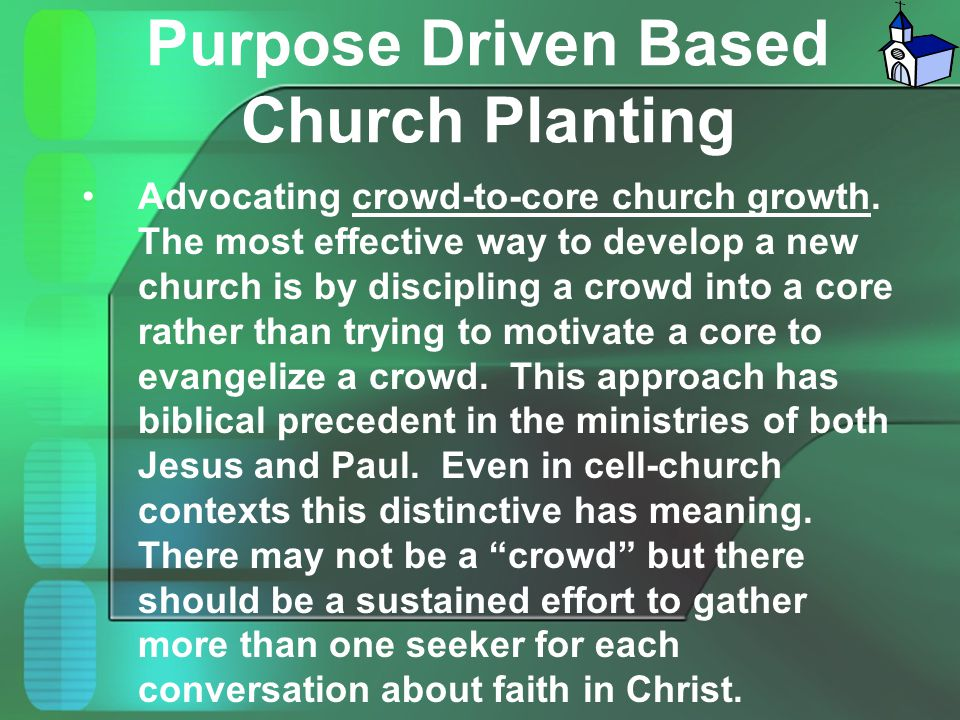 Purpose Driven Based Church Planting Advocating crowd-to-core church growth. The most effective way to develop a new church is by discipling a crowd i