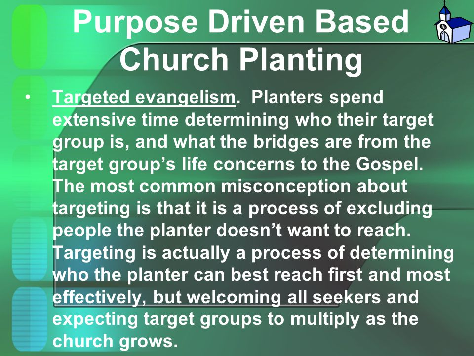 Purpose Driven Based Church Planting Targeted evangelism. Planters spend extensive time determining who their target group is, and what the bridges ar