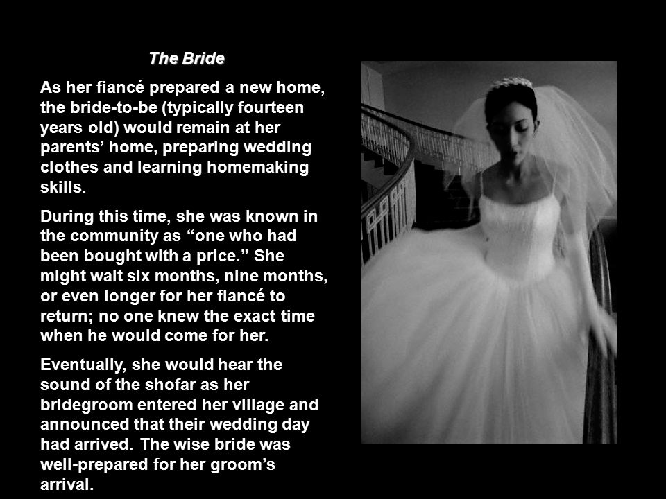 The Bride As her fiancé prepared a new home, the bride-to-be (typically fourteen years old) would remain at her parents' home, preparing wedding clothes and learning homemaking skills.