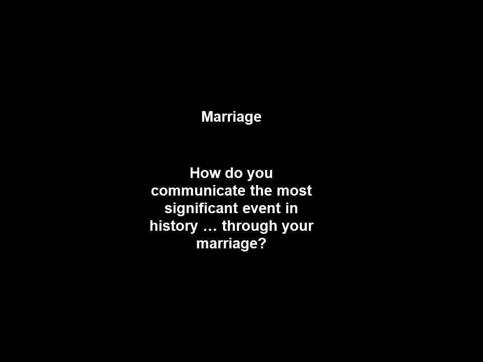 Marriage How do you communicate the most significant event in history … through your marriage