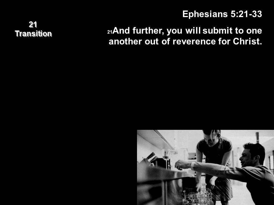 21 Transition 21 Transition Ephesians 5:21-33 21And further, you will submit to one another out of reverence for Christ.