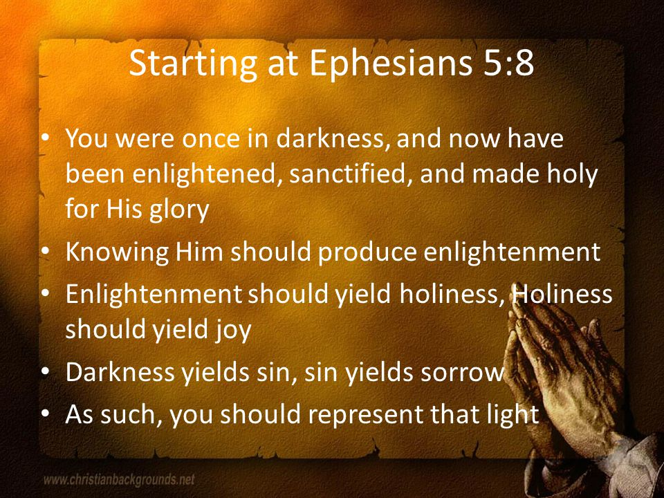 Starting at Ephesians 5:8 You were once in darkness, and now have been enlightened, sanctified, and made holy for His glory Knowing Him should produce enlightenment Enlightenment should yield holiness, Holiness should yield joy Darkness yields sin, sin yields sorrow As such, you should represent that light