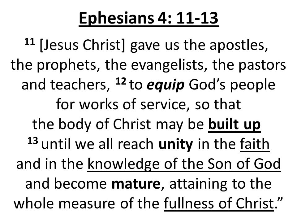 Ephesians 4: 11-13 11 [Jesus Christ] gave us the apostles, the prophets, the evangelists, the pastors and teachers, 12 to equip God's people for works of service, so that the body of Christ may be built up 13 until we all reach unity in the faith and in the knowledge of the Son of God and become mature, attaining to the whole measure of the fullness of Christ.