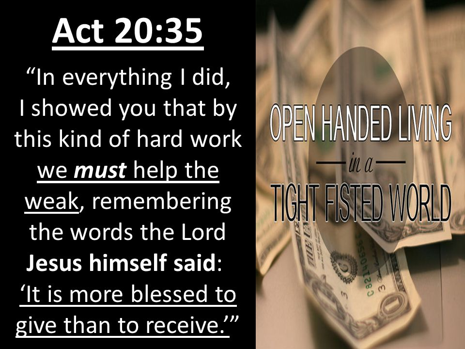Act 20:35 In everything I did, I showed you that by this kind of hard work we must help the weak, remembering the words the Lord Jesus himself said: 'It is more blessed to give than to receive.'