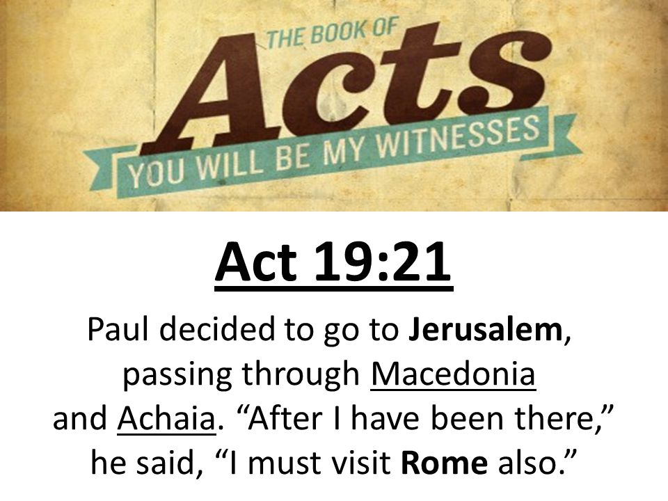 Act 19:21 Paul decided to go to Jerusalem, passing through Macedonia and Achaia.