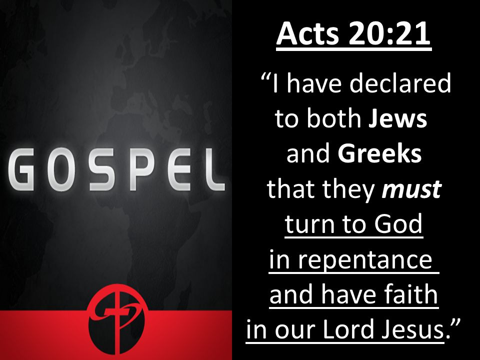 Acts 20:21 I have declared to both Jews and Greeks that they must turn to God in repentance and have faith in our Lord Jesus.