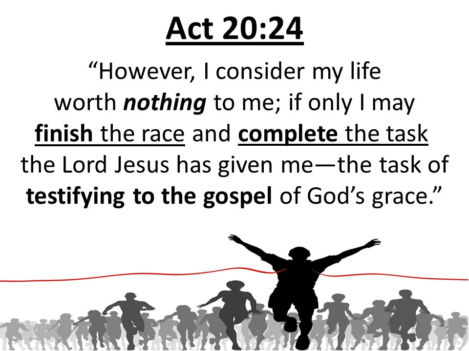 Act 20:24 However, I consider my life worth nothing to me; if only I may finish the race and complete the task the Lord Jesus has given me—the task of testifying to the gospel of God's grace.