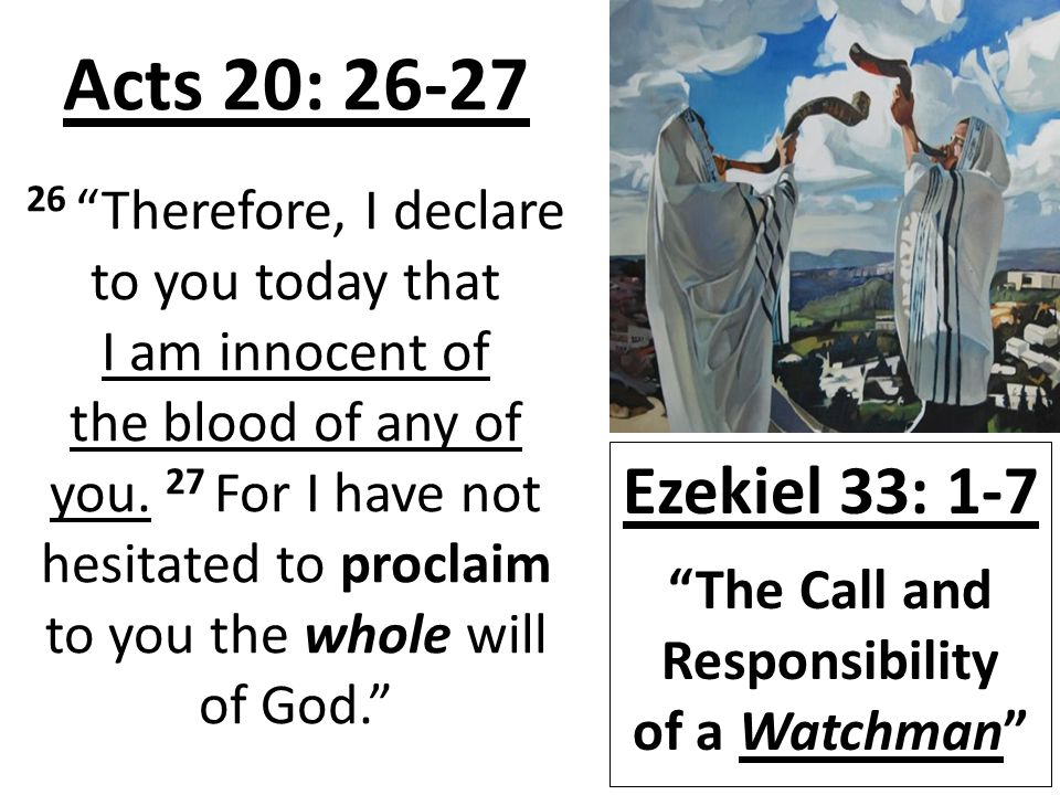 Acts 20: 26-27 26 Therefore, I declare to you today that I am innocent of the blood of any of you.