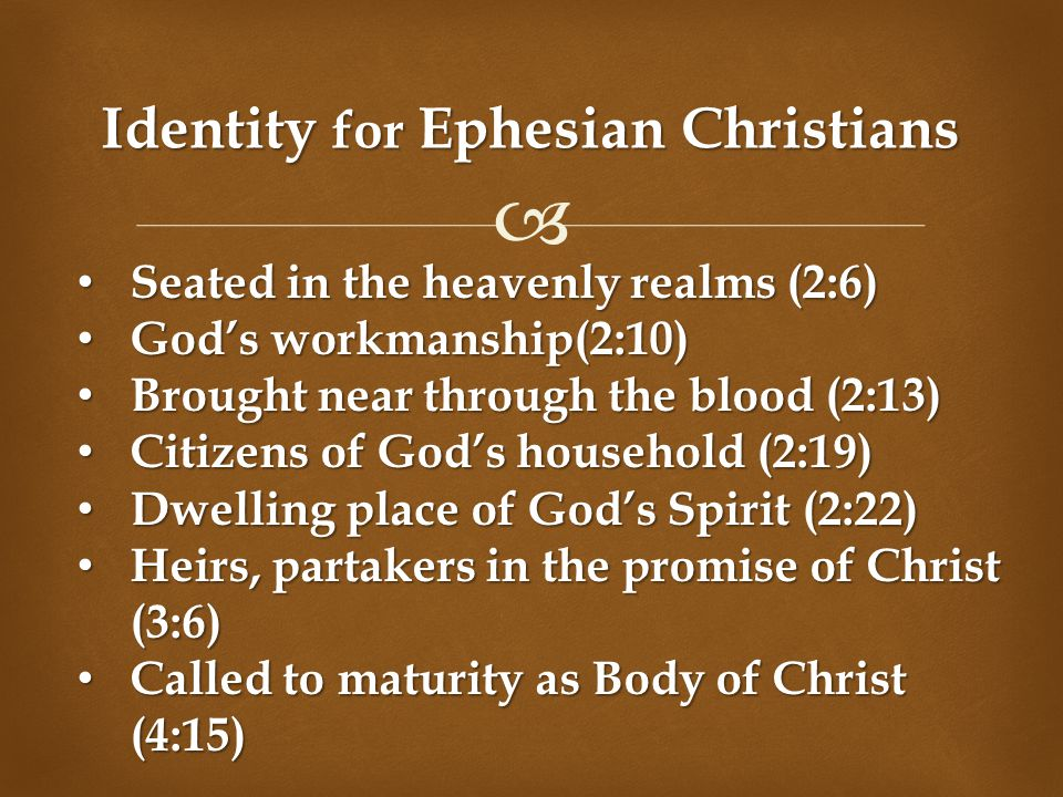  Identity for Ephesian Christians Seated in the heavenly realms (2:6) Seated in the heavenly realms (2:6) God's workmanship(2:10) God's workmanship(2