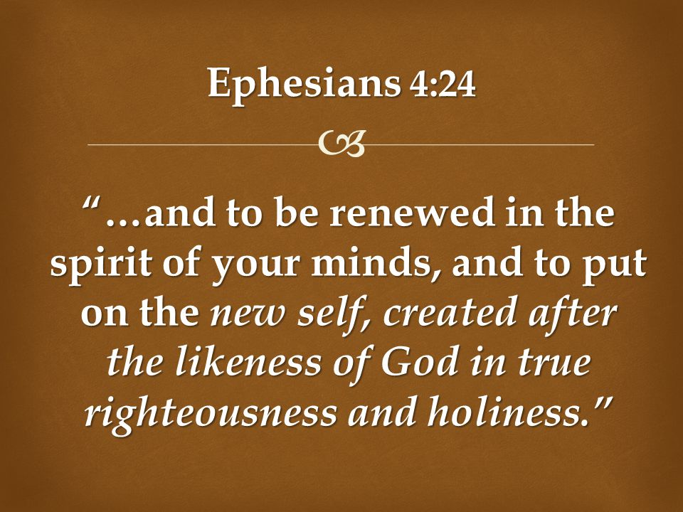 """ Ephesians 4:24 """"…and to be renewed in the spirit of your minds, and to put on the new self, created after the likeness of God in true righteousness"""