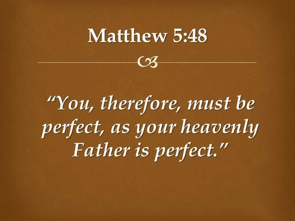 """ Matthew 5:48 """"You, therefore, must be perfect, as your heavenly Father is perfect."""""""