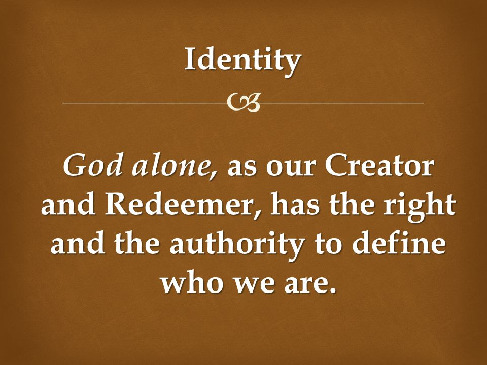 Identity God alone, as our Creator and Redeemer, has the right and the authority to define who we are.