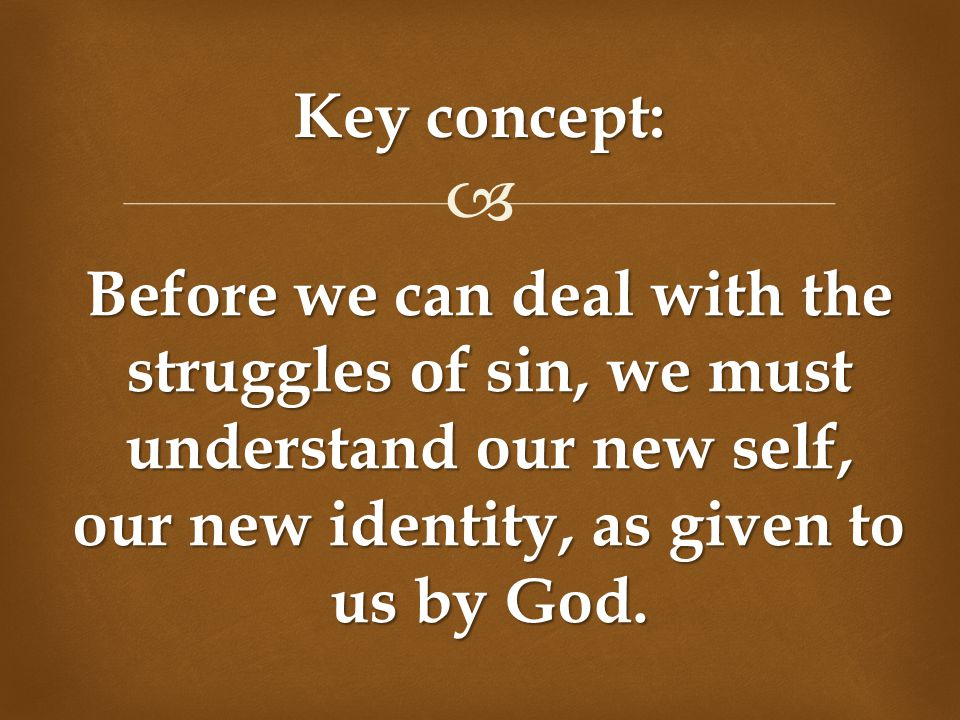  Key concept: Before we can deal with the struggles of sin, we must understand our new self, our new identity, as given to us by God.