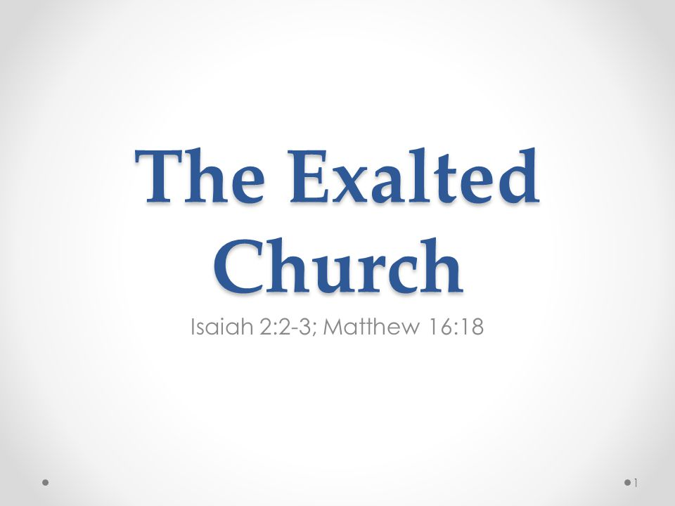 The Exalted Church Isaiah 2:2-3; Matthew 16:18 1