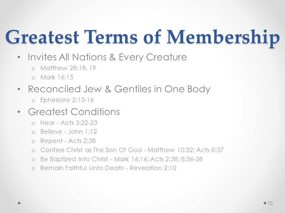 Greatest Terms of Membership Invites All Nations & Every Creature o Matthew 28:18, 19 o Mark 16:15 Reconciled Jew & Gentiles in One Body o Ephesians 2:13-16 Greatest Conditions o Hear - Acts 3:22-23 o Believe - John 1:12 o Repent - Acts 2:38 o Confess Christ as The Son Of God - Matthew 10:32; Acts 8:37 o Be Baptized Into Christ - Mark 16:16; Acts 2:38; 8:36-38 o Remain Faithful Unto Death - Revelation 2:10 10