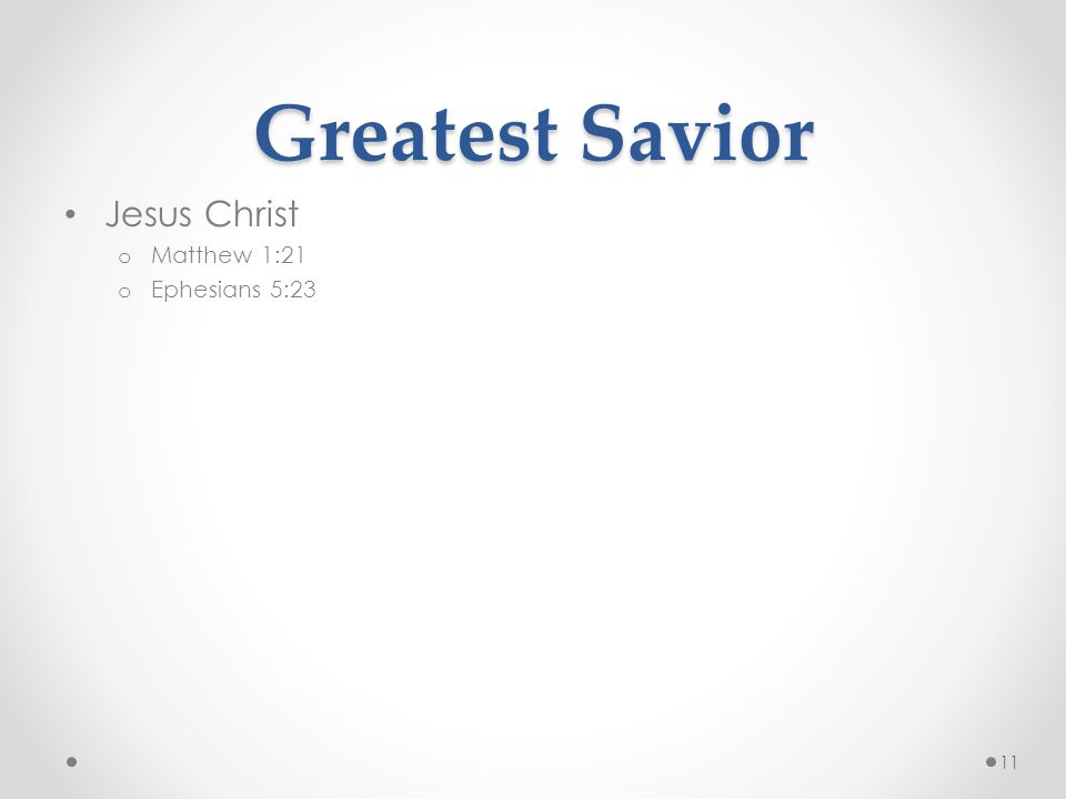 Greatest Savior Jesus Christ o Matthew 1:21 o Ephesians 5:23 11