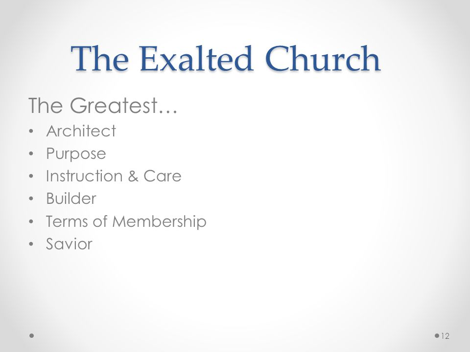 The Exalted Church The Greatest… Architect Purpose Instruction & Care Builder Terms of Membership Savior 12