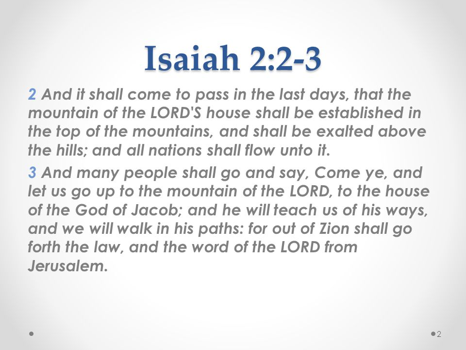 Isaiah 2:2-3 2 And it shall come to pass in the last days, that the mountain of the LORD S house shall be established in the top of the mountains, and shall be exalted above the hills; and all nations shall flow unto it.
