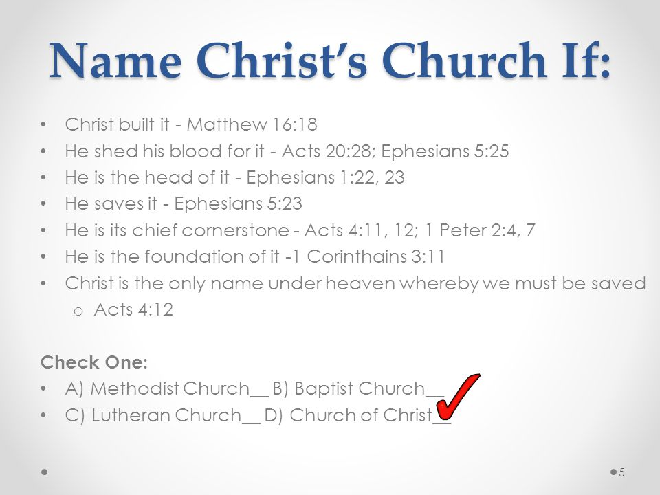 Name Christ's Church If: 5 Christ built it - Matthew 16:18 He shed his blood for it - Acts 20:28; Ephesians 5:25 He is the head of it - Ephesians 1:22, 23 He saves it - Ephesians 5:23 He is its chief cornerstone - Acts 4:11, 12; 1 Peter 2:4, 7 He is the foundation of it -1 Corinthains 3:11 Christ is the only name under heaven whereby we must be saved o Acts 4:12 Check One: A) Methodist Church__ B) Baptist Church__ C) Lutheran Church__ D) Church of Christ__
