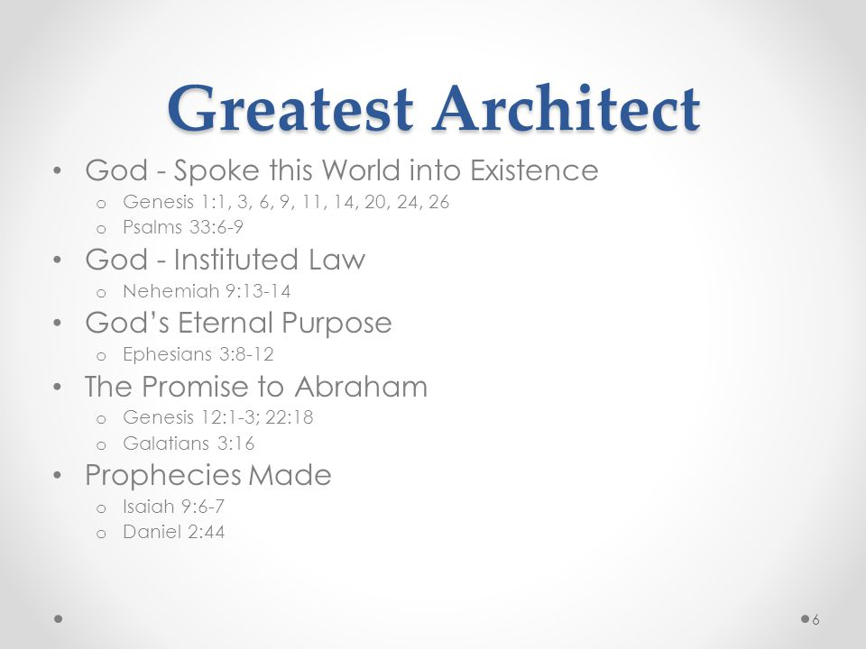 Greatest Architect God - Spoke this World into Existence o Genesis 1:1, 3, 6, 9, 11, 14, 20, 24, 26 o Psalms 33:6-9 God - Instituted Law o Nehemiah 9:13-14 God's Eternal Purpose o Ephesians 3:8-12 The Promise to Abraham o Genesis 12:1-3; 22:18 o Galatians 3:16 Prophecies Made o Isaiah 9:6-7 o Daniel 2:44 6