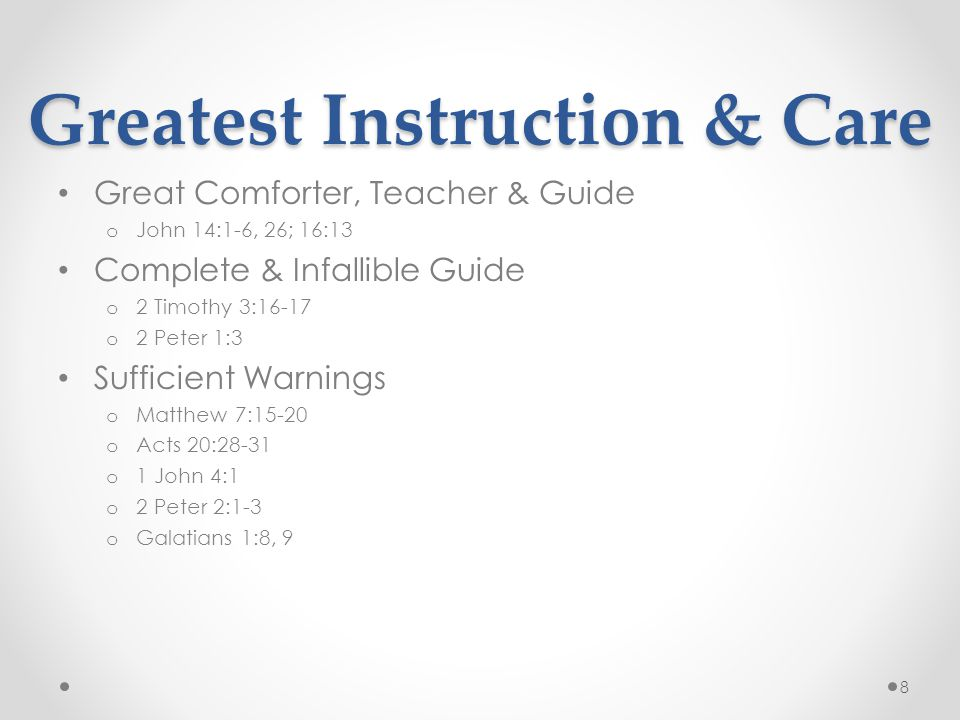 Greatest Instruction & Care Great Comforter, Teacher & Guide o John 14:1-6, 26; 16:13 Complete & Infallible Guide o 2 Timothy 3:16-17 o 2 Peter 1:3 Sufficient Warnings o Matthew 7:15-20 o Acts 20:28-31 o 1 John 4:1 o 2 Peter 2:1-3 o Galatians 1:8, 9 8