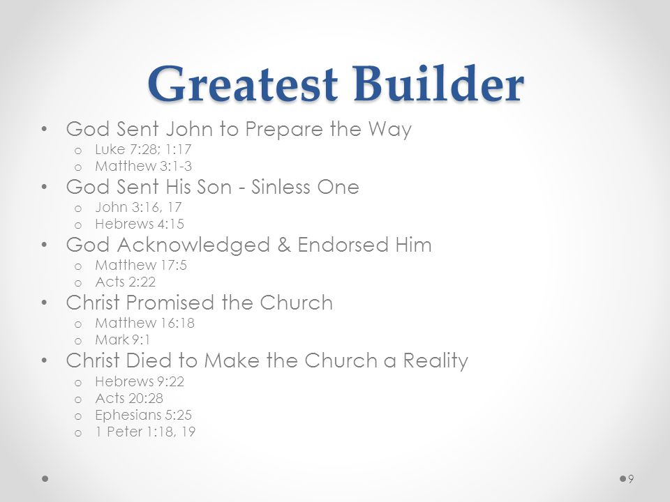 Greatest Builder God Sent John to Prepare the Way o Luke 7:28; 1:17 o Matthew 3:1-3 God Sent His Son - Sinless One o John 3:16, 17 o Hebrews 4:15 God Acknowledged & Endorsed Him o Matthew 17:5 o Acts 2:22 Christ Promised the Church o Matthew 16:18 o Mark 9:1 Christ Died to Make the Church a Reality o Hebrews 9:22 o Acts 20:28 o Ephesians 5:25 o 1 Peter 1:18, 19 9