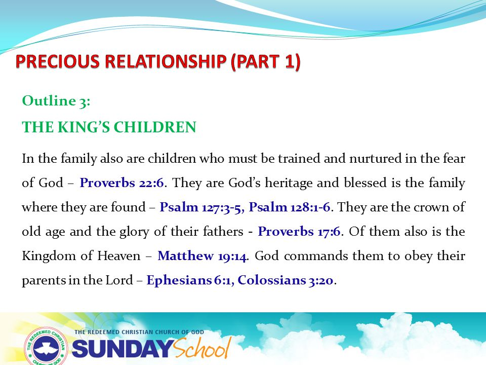 Outline 3: THE KING'S CHILDREN In the family also are children who must be trained and nurtured in the fear of God – Proverbs 22:6. They are God's her