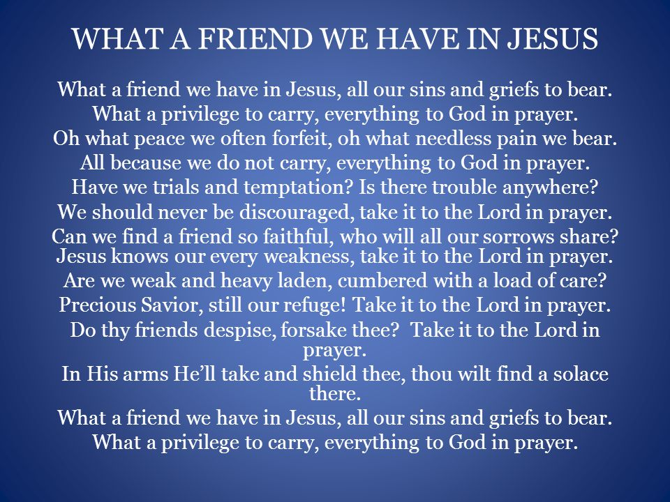 WHAT A FRIEND WE HAVE IN JESUS What a friend we have in Jesus, all our sins and griefs to bear.