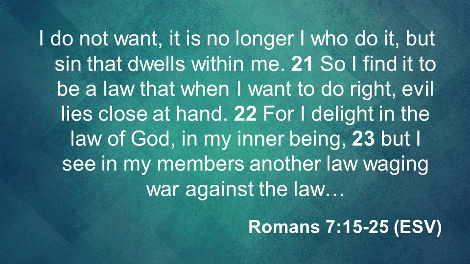 I do not want, it is no longer I who do it, but sin that dwells within me. 21 So I find it to be a law that when I want to do right, evil lies close a