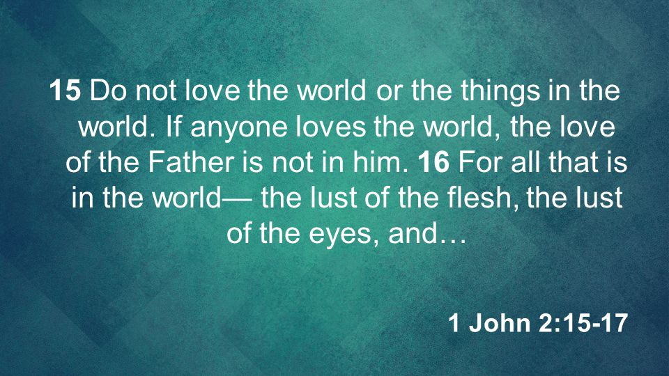 15 Do not love the world or the things in the world. If anyone loves the world, the love of the Father is not in him. 16 For all that is in the world—