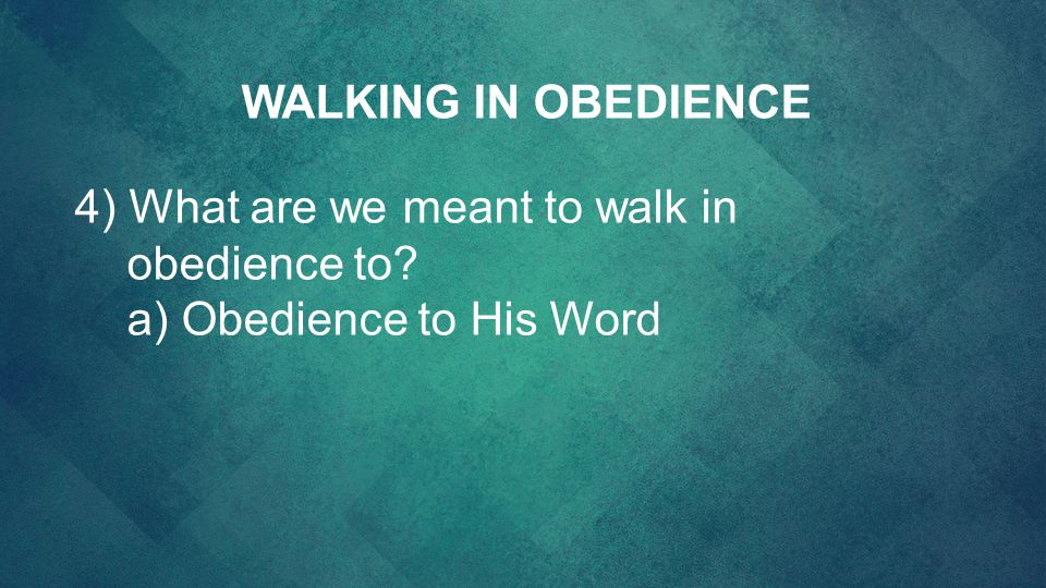 4) What are we meant to walk in obedience to? a) Obedience to His Word WALKING IN OBEDIENCE