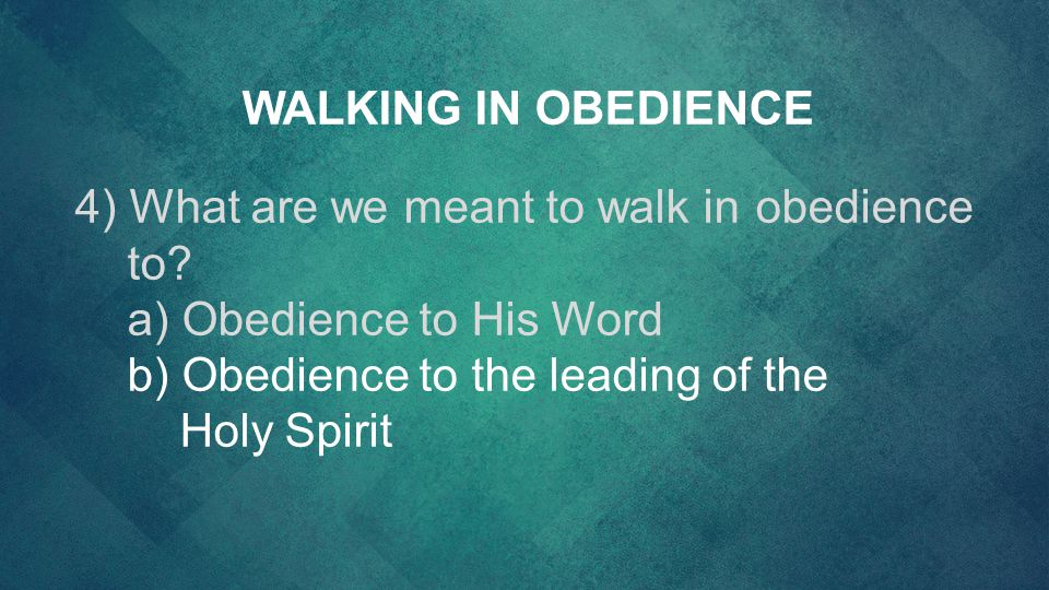 4) What are we meant to walk inobedience to? a) Obedience to His Word b) Obedience to the leading of the HolySpirit WALKING IN OBEDIENCE