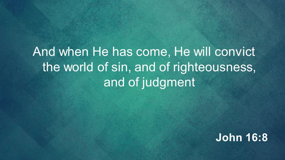 And when He has come, He will convict the world of sin, and of righteousness, and of judgment John 16:8
