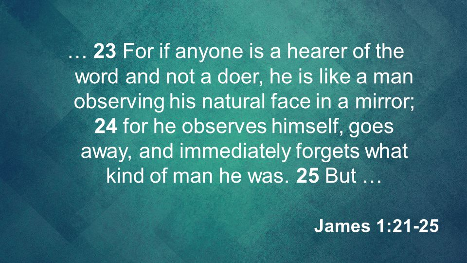 … 23 For if anyone is a hearer of the word and not a doer, he is like a man observing his natural face in a mirror; 24 for he observes himself, goes a