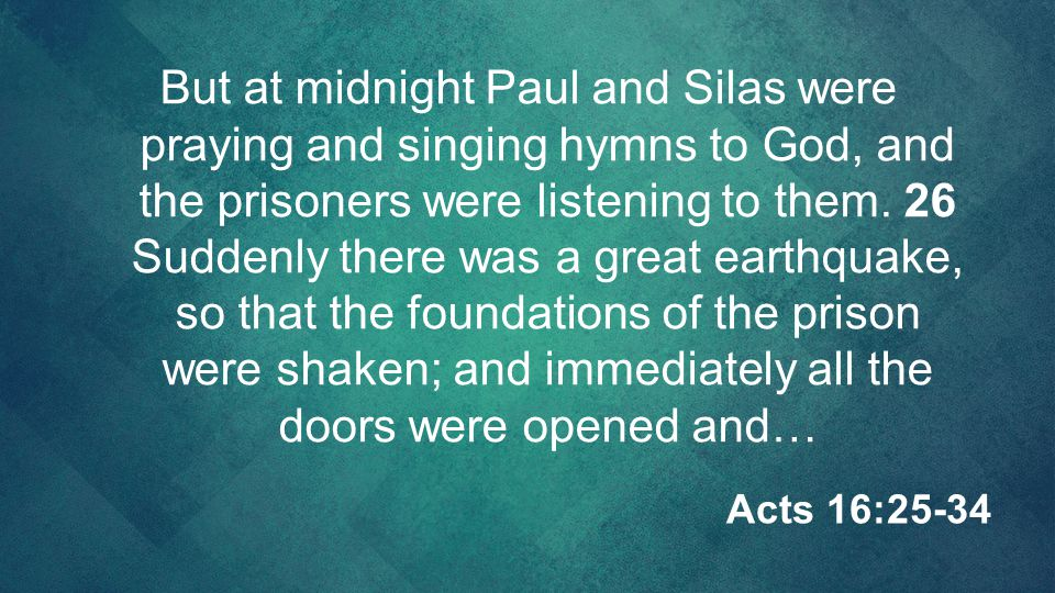 But at midnight Paul and Silas were praying and singing hymns to God, and the prisoners were listening to them. 26 Suddenly there was a great earthqua