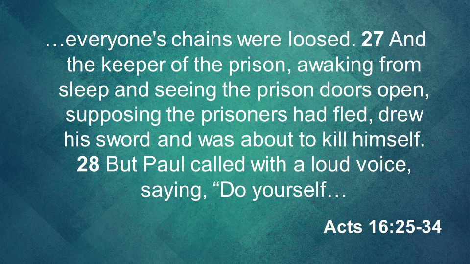 …everyone's chains were loosed. 27 And the keeper of the prison, awaking from sleep and seeing the prison doors open, supposing the prisoners had fled